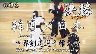 #06【女子団体】決勝【韓国(Korea)×日本(Japan)【第17回世界剣道選手権大会】17WKC   Wemen's final・ Korea×Japan
