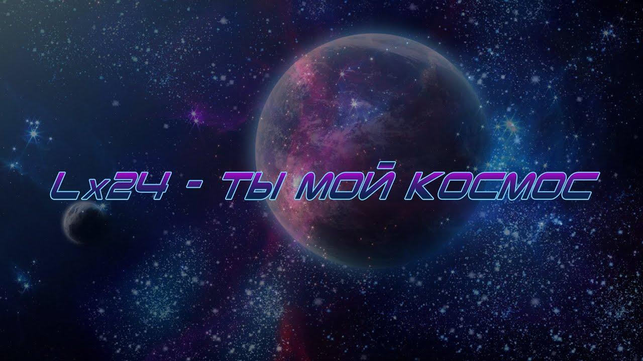 Lx24 ты мой космос youtube.