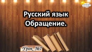 """Русский язык. Урок №7. Тема: """"Обращение"""""""