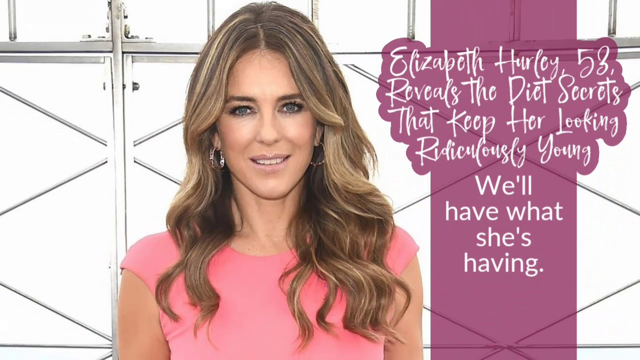 Elizabeth Hurley, 53, Reveals the Diet Secrets That Keep Her Looking Ridiculously Young
