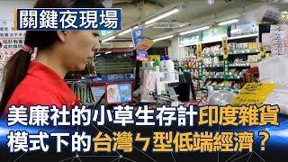 美廉社的小草生存計 「印度雜貨店」模式下的台灣ㄣ型低端經濟!?Part3《關鍵夜現場》