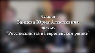Лекция Зайцева Ю.А. на тему ''Российский газ на европейском рынке''