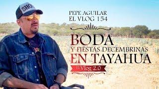 Pepe Aguilar - El Vlog 154 - Boda y Fiestas Decembrinas en Tayahua