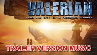 VALERIAN AND THE CITY OF A THOUSAND PLANETS Trailer Music Version | Official Soundtrack Theme Song