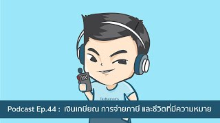 Podcast Ep.44 : เงินเกษียณ การจ่ายภาษี และชีวิตที่มีความหมาย