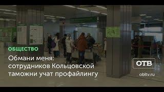 Обмани меня: сотрудников Кольцовской таможни учат профайлингу