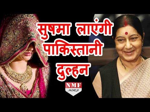 Sushma Swaraj ला रही हैं Pakistan से Beautiful Bride |MUST WATCH !!!