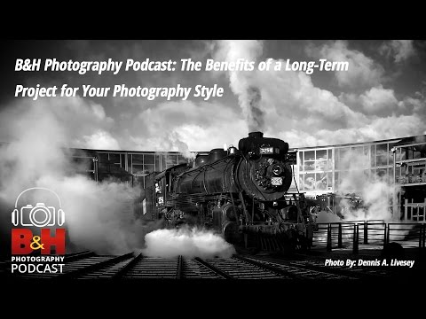 B&H Photography Podcast: The Benefits of a Long Term Project for Your Photography
