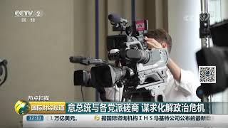 [国际财经报道]热点扫描 意总统与各党派磋商 谋求化解政治危机| CCTV财经