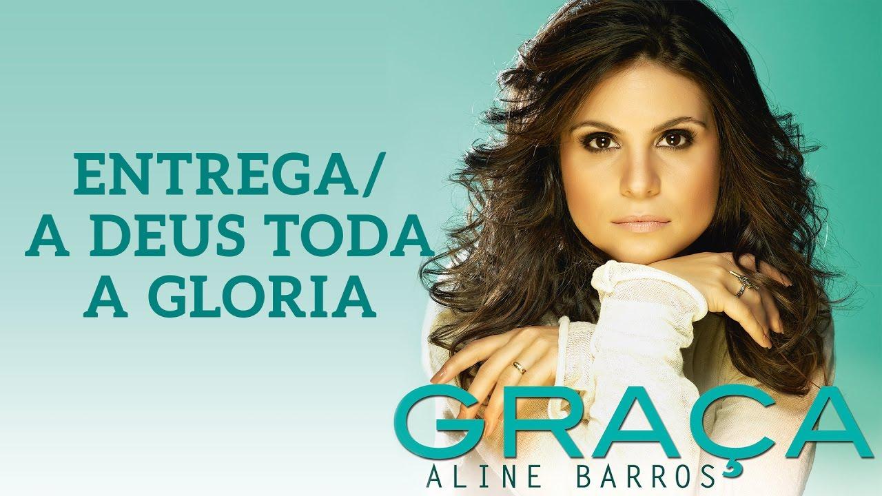 Entrega A Deus Toda Gloria Cd Graca Aline Barros Youtube