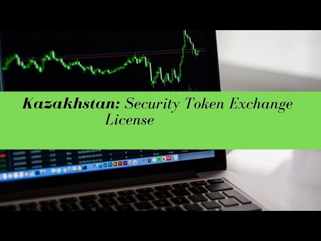 Kazakhstan Security Token Exchange License -  (UPDATED FOR 2020)