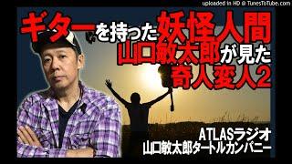 ATLASラジオ57:山口敏太郎が見た奇人変人伝説2   ギターを持った妖怪人間€