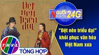 """Người đưa tin 24G (18g30 ngày 04/06/2020) - """"Dệt nên triều đại"""" khôi phục văn hóa Việt Nam xưa"""