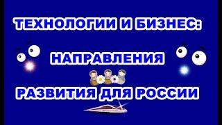 Технологии и бизнес. Направления. Развитие для России. Технологическое предпринимательство.