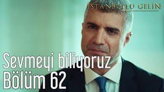 İstanbullu Gelin 62. Bölüm - Sevmeyi Biliyoruz