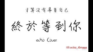 終於等到你 (夢想的聲音-周興哲版本)+以後別做朋友 Echo Cover 原唱:張靓穎  動態歌詞版