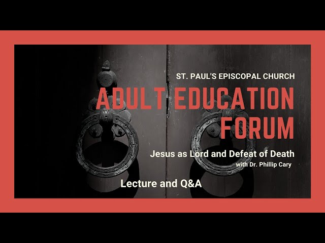 Adult Education Forum: Dr. Phillip Cary -- Jesus as Lord and Defeat of Death