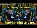 Dj Angklung Kopi Dangdut Tiktok Jedag Jedug Remix Slow  Mp3 - Mp4 Download
