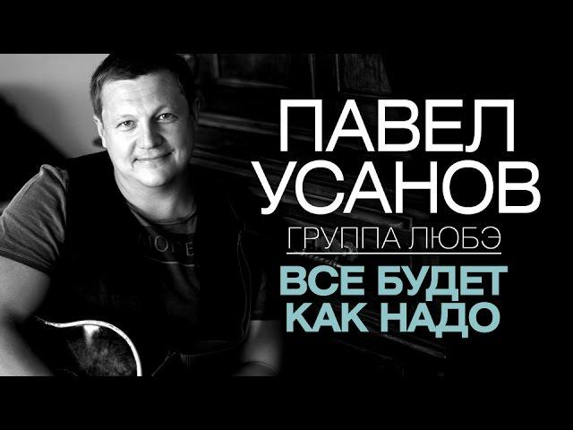 Павел Усанов /группа ЛЮБЭ/ — Все будет как надо