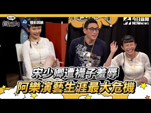 【NOW辯風向】精華/宋少卿遭襪子羞辱 阿樂演藝生涯最大危機
