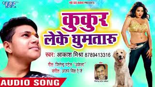 Bhojpuri का सबसे हिट गाना 2018 - Kukur Leke Ghumataru - Aakash Mishra - Bhojpuri HIt Songs 2018 New