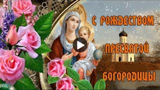 С Рождеством Пресвятой Богородицы Очень Красивые поздравления Красивые музыкальные видео открытки