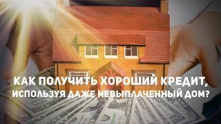 Как получить хороший кредит, используя даже невыплаченный дом?