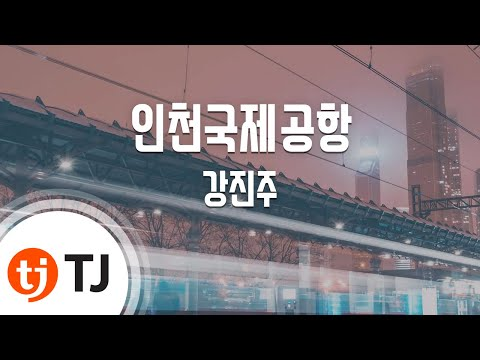 [TJ노래방] 인천국제공항 - 강진주 (Incheon International Airport - Kang Jin Ju) / TJ Karaoke