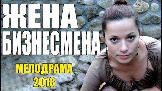 ФИЛЬМ ПОРВАЛ КИНОЗАЛЫ! || ЖЕНА БИЗНЕСМЕНА || МЕЛОДРАМА | Русские мелодрамы 2018 премьеры HD