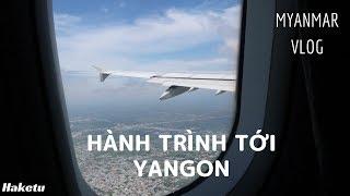 Hành trình tới Yangon (Myanmar) | Myanmar VLOG | Tập 1