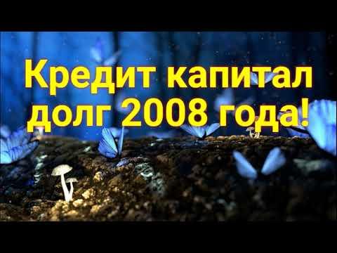 Кредит капитал!Долг 2008 года!!!Подписчик