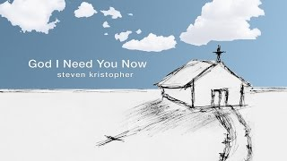 God I Need You Now - Official Lyric Video - Steven Kristopher