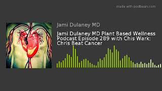 Jami Dulaney MD Plant Based Wellness Podcast Episode 289 with Chis Wark: Chris Beat Cancer
