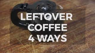 Leftover Coffee 4 Ways