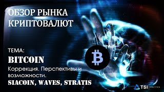 Коррекция Bitcoin — перспективы и возможности. SiaCoin, Waves, Stratis | Обзор TSI Analytics