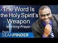 THE WORD IS THE HOLY SPIRIT'S WEAPON - MORNING PRAYER | PASTOR SEAN PINDER