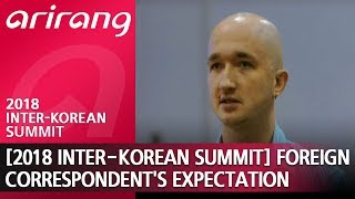 2018 Inter-Korean Summit Foreign Correspondent's Expectation (남북정상회담 외신기자들의 기대)