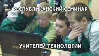 Республиканский семинар учителей ТЕХНОЛОГИИ.