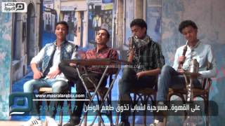 بالفيديو| على القهوة .. مسرحية لشباب تذوق طعم الوطن