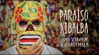 PARAÍSO XIBALBA - Uma Viagem (Maluco Beleza) à Guatemala