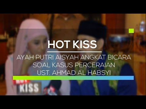 Ayah Putri Aisyah Angkat Bicara Soal Kasus Perceraian Ust. Ahmad Al Habsyi - Hot Kiss