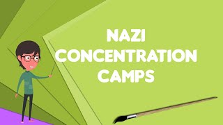 What is Nazi concentration camps?, Explain Nazi concentration camps, Define Nazi concentration camps