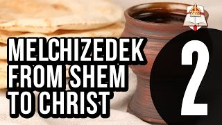 Melchizedek - From Shem To Christ - Part 2 Of 4