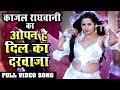 Kajal Raghwani  का दमदार गाना FULL HD VIDEO SONG - ओपन है दिल का दरवाजा -KAJAL