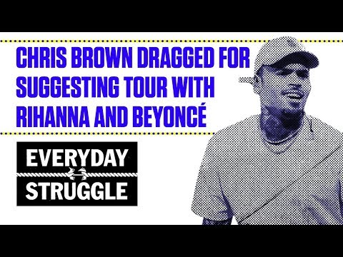 Chris Brown Dragged For Suggesting Tour With Rihanna and Beyoncé | Everyday Struggle