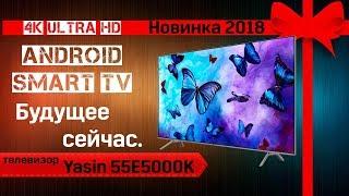 Обзор телевизора Yasin 55E5000K (Новинка 2018, Android SMART TV, 4К UltraHD)