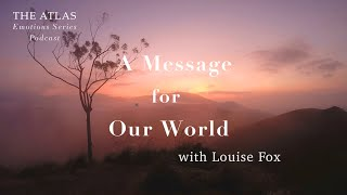 A Message for Our World with Louise Fox TRAILER | the Atlas Emotions Series Podcast