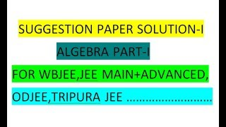 WBJEE | SOLUTION OF SUGGESTION PAPER OF ALGEBRA PART - I FOR JEE MAIN+ADVANCED,ODJEE,TRIPURA JEE