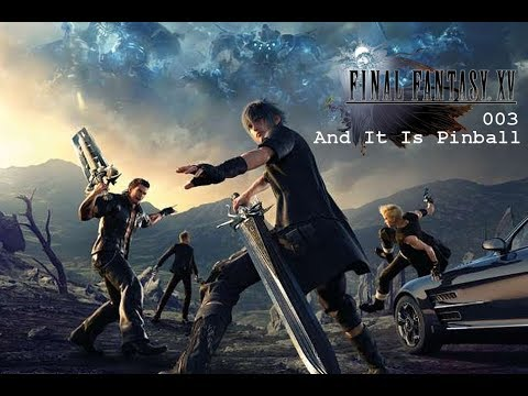 Final Fantasy XV [Uncut] 003 - And It is Pinball
