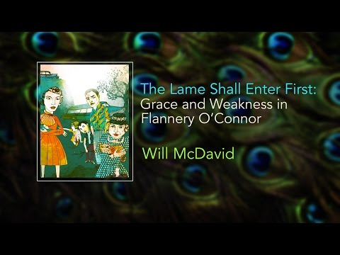 The Lame Shall Enter First: Grace and Weakness in Flannery O'Connor - Will McDavid